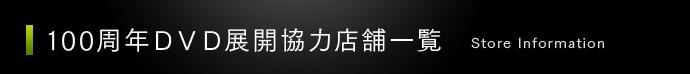 100周年DVD展開協力店舗一覧 / Store Information